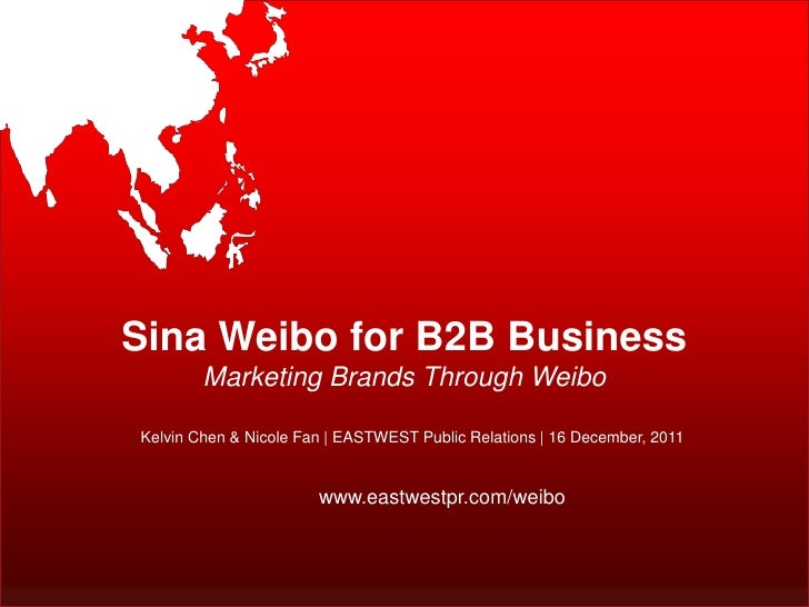 Sina Weibo for B2B Business        Marketing Brands Through WeiboKelvin Chen & Nicole Fan | EASTWEST Public Relations | 16...