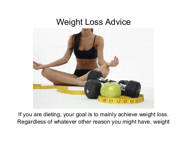 Weight Loss AdviceIf you are dieting, your goal is to mainly achieve weight loss.Regardless of whatever other reason you m...
