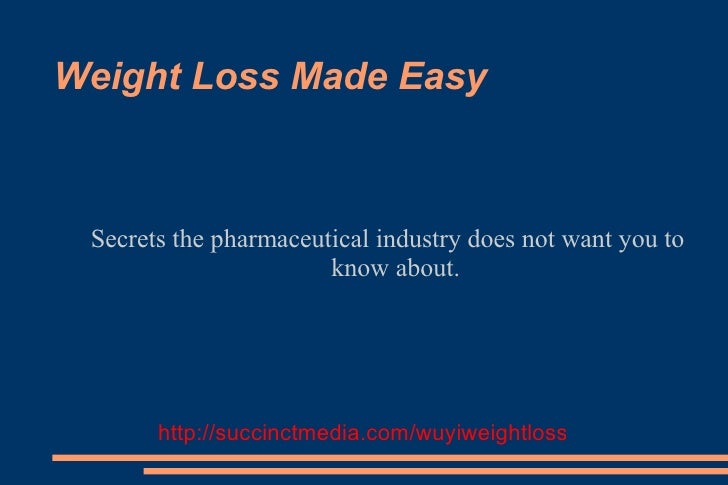 Weight Loss Made Easy     Secrets the pharmaceutical industry does not want you to                        know about.     ...