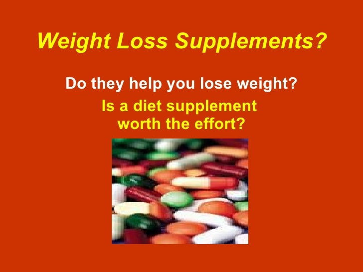 Weight Loss Supplements? Do they help you lose weight? Is a diet supplement  worth the effort?