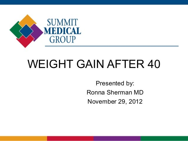 WEIGHT GAIN AFTER 40          Presented by:        Ronna Sherman MD        November 29, 2012
