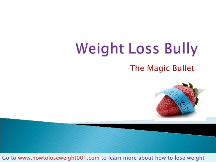 The Magic Bullet  Go to  www.howtoloseweight001.com  to learn more about how to lose weight