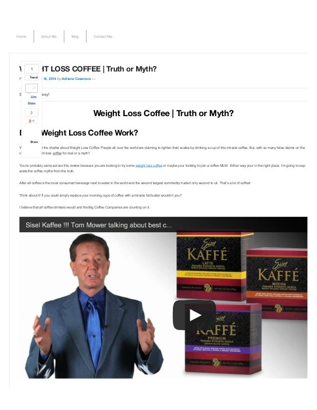 Home About Me Blog Contact Me WEIGHT LOSS COFFEE | Truth or Myth? Posted on May 14, 2014 by Adriana Casanova — Weight Loss...