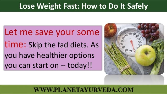 Let me save your some time: Skip the fad diets. As you have healthier options you can start on -- today!! Lose Weight Fast...