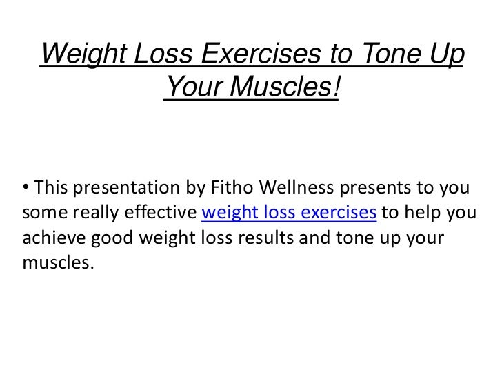 Weight Loss Exercises to Tone Up           Your Muscles!• This presentation by Fitho Wellness presents to yousome really e...