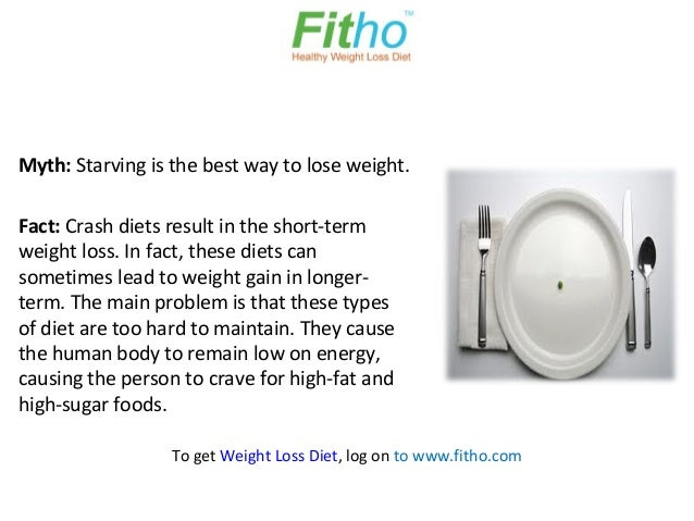 Myth: Starving is the best way to lose weight.Fact: Crash diets result in the short-termweight loss. In fact, these diets ...