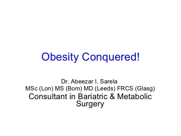 Obesity Conquered! Dr. Abeezar I. Sarela  MSc (Lon) MS (Bom) MD (Leeds) FRCS (Glasg) Consultant in Bariatric & Metabolic S...