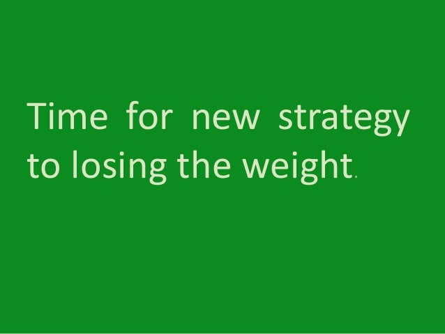 Time for new strategy to losing the weight.