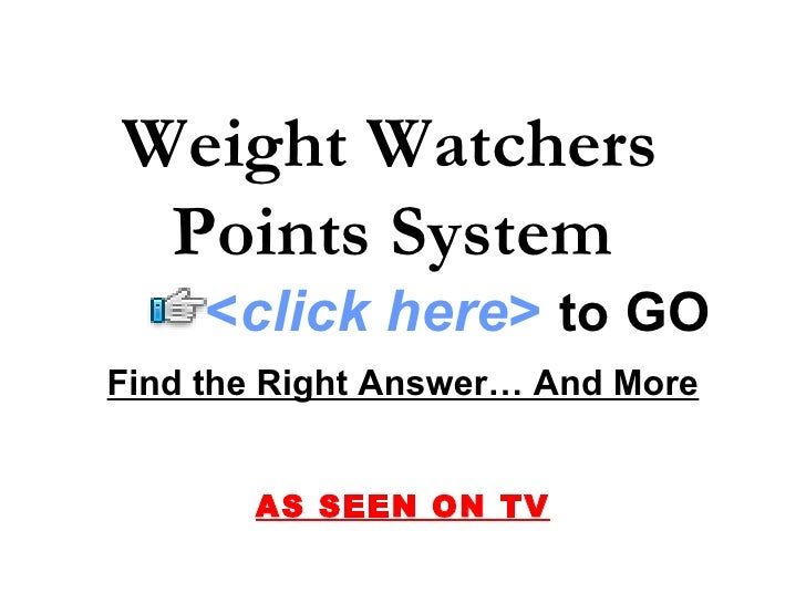 Weight Watchers  Points System   Find the Right Answer… And More AS SEEN ON TV < click here >   to   GO