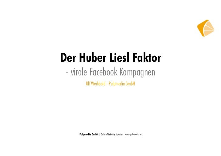 Der Huber Liesl Faktor - virale Facebook Kampagnen           Ulf Weihbold - Pulpmedia GmbH     Pulpmedia GmbH | Online Mar...