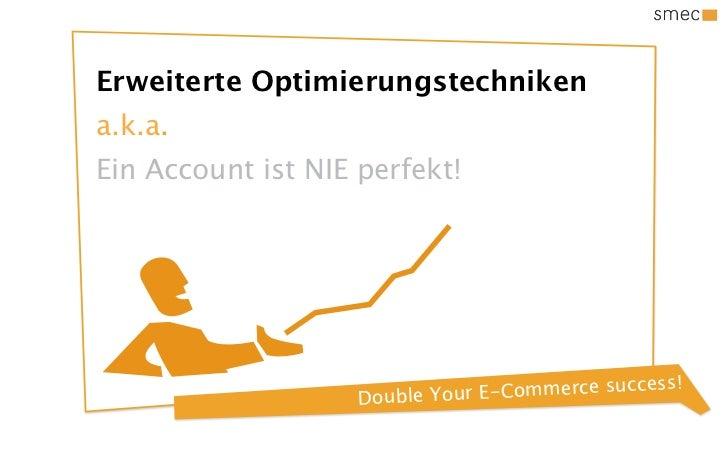 Erweiterte Optimierungstechnikena.k.a.Ein Account ist NIE perfekt!                          e Your E-Comm erce success!   ...