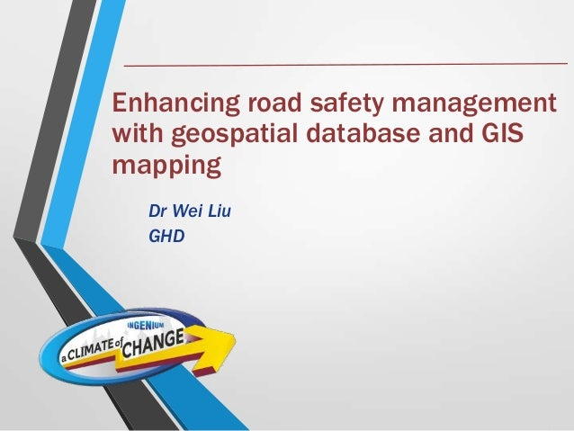 Enhancing road safety management with geospatial database and GIS mapping Dr Wei Liu GHD