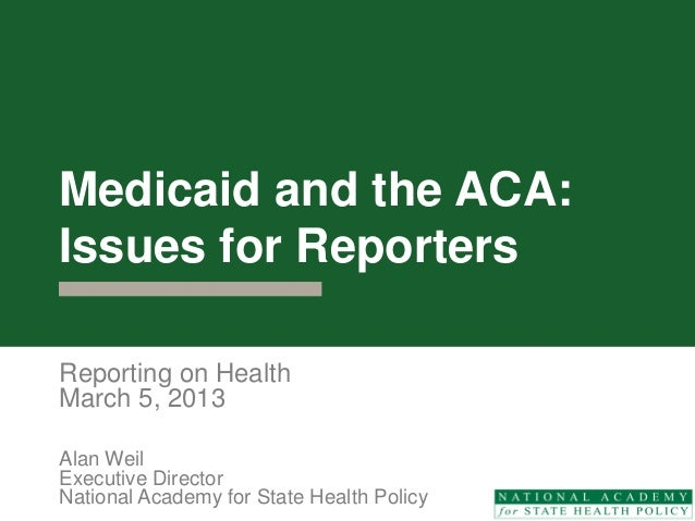Medicaid and the ACA:Issues for ReportersReporting on HealthMarch 5, 2013Alan WeilExecutive DirectorNational Academy for S...