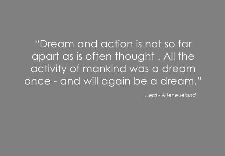 """"""" Dream and action is not so far apart as is often thought . All the activity of mankind was a dream once - and will again..."""