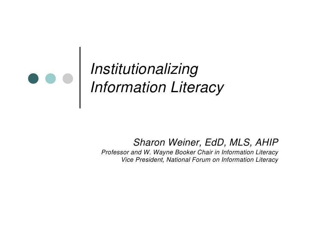 InstitutionalizingInformation Literacy           Sharon Weiner, EdD, MLS, AHIP Professor and W. Wayne Booker Chair in Info...