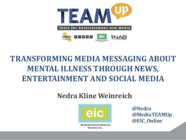 TRANSFORMING MEDIA MESSAGING ABOUT MENTAL ILLNESS THROUGH NEWS, ENTERTAINMENT AND SOCIAL MEDIA Nedra Kline Weinreich @Nedr...