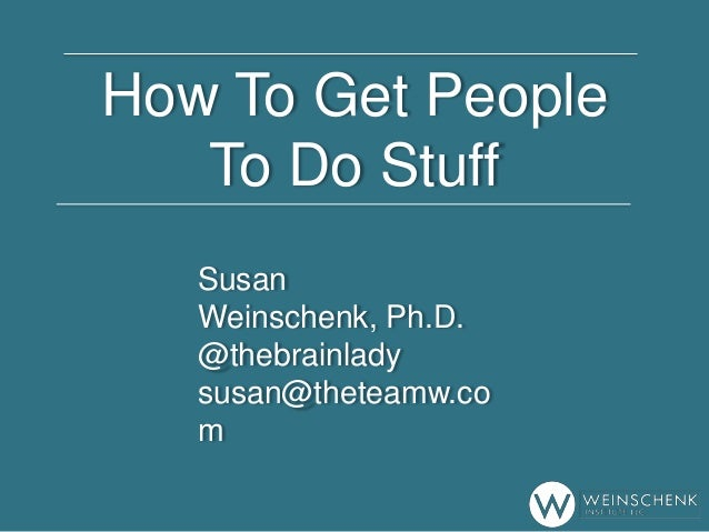 How To Get People To Do Stuff Susan Weinschenk, Ph.D. @thebrainlady susan@theteamw.co m