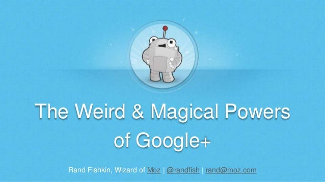 The Weird & Magical Powers  of Google+  Rand Fishkin, Wizard of Moz | @randfish | rand@moz.com