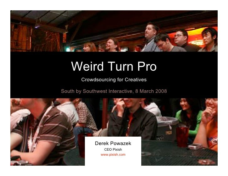 Weird Turn Pro         Crowdsourcing for Creatives  South by Southwest Interactive, 8 March 2008                   Derek P...