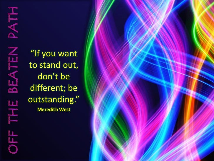 """If you want to stand out,   don't be different; be outstanding.""   Meredith West"