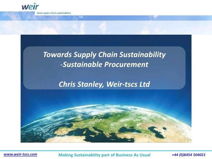 Towards Supply Chain Sustainability<br /><ul><li>Sustainable Procurement</li></ul>Chris Stanley, Weir-tscs Ltd<br />