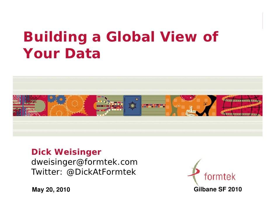 Building a Global View of Your Data      Dick Weisinger  dweisinger@formtek.com  Twitter: @DickAtFormtek   May 20, 2010   ...