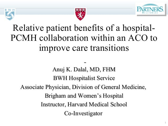 1Relative patient benefits of a hospital-PCMH collaboration within an ACO toimprove care transitionsAnuj K. Dalal, MD, FHM...