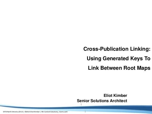 DITA North America 2013 | ©2013 Eliot Kimber | RSI Content Solutions, rsicms.com 1 1 Cross-Publication Linking: Using Gene...