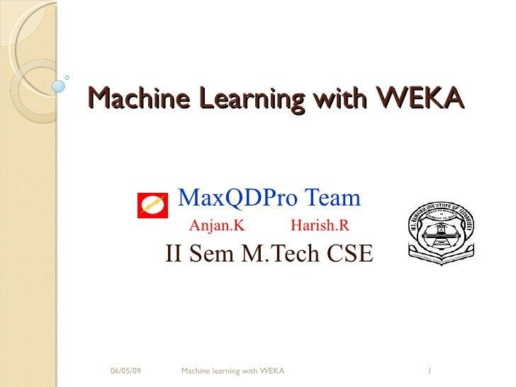 MaxQDPro Team Anjan.K Harish.R II Sem M.Tech CSE 06/10/09 Machine learning with WEKA Machine Learning with WEKA