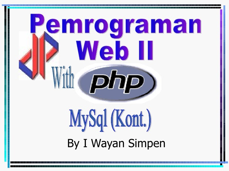 By I Wayan Simpen Pemrograman Web II With MySql (Kont.)