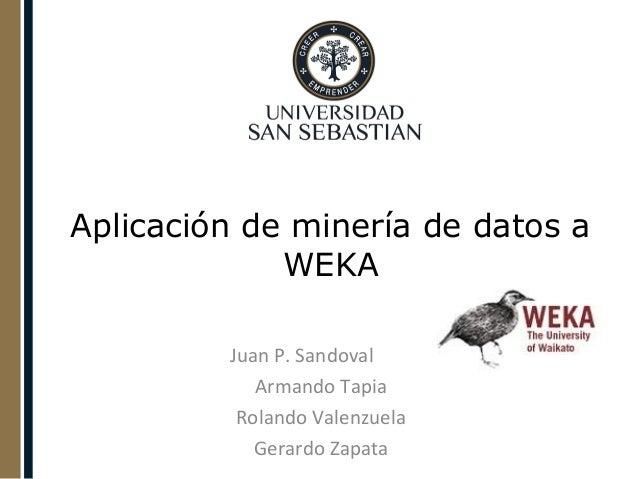 Aplicación de minería de datos a WEKA Juan P. Sandoval Armando Tapia Rolando Valenzuela Gerardo Zapata