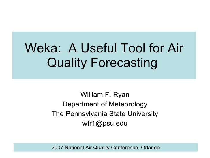 Weka:  A Useful Tool for Air Quality Forecasting  William F. Ryan Department of Meteorology The Pennsylvania State Univers...