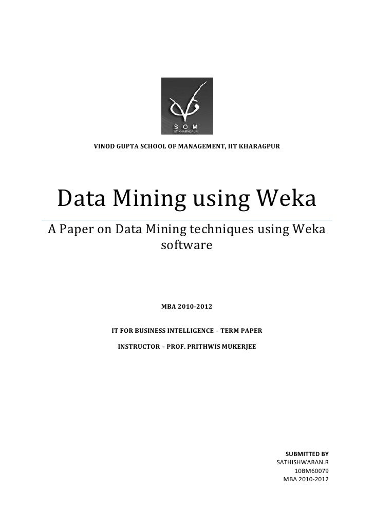 VINOD GUPTA SCHOOL OF MANAGEMENT, IIT KHARAGPUR Data Mining using WekaA Paper on Data Mining techniques using Weka        ...