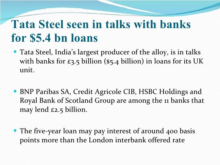 Tata Steel seen in talks with banks for $5.4 bn loans <ul><li>Tata Steel, India's largest producer of the alloy, is in tal...