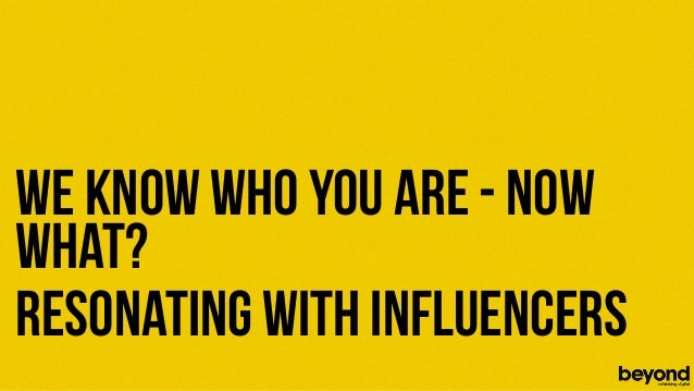 We know who you are - nowwhat?Resonating with Influencers© Copyright 2012 Beyond. All rights reserved. Private and Confiden...