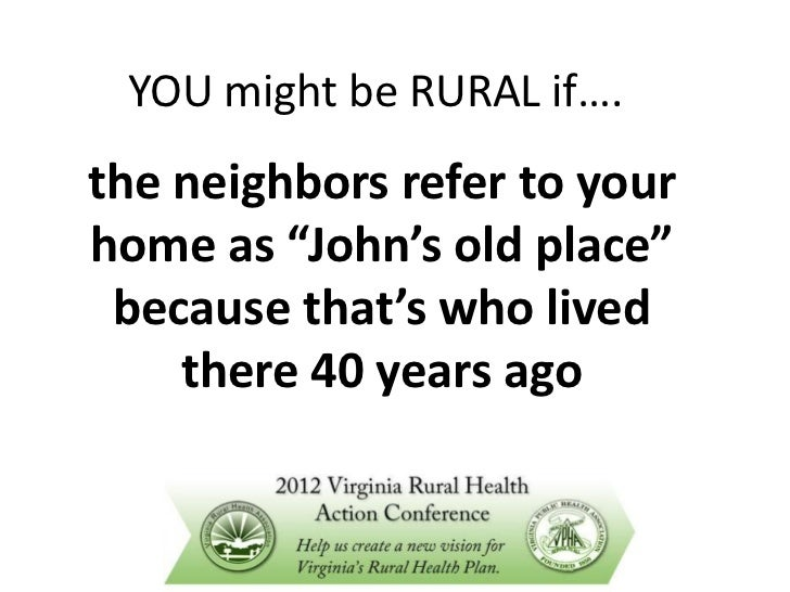 "YOU might be RURAL if….the neighbors refer to yourhome as ""John's old place"" because that's who lived    there 40 years ago"