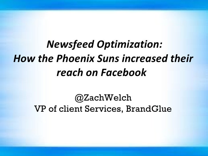Newsfeed Optimization: How the Phoenix Suns increased their reach on Facebook   @ZachWelch VP of client Services, BrandG...