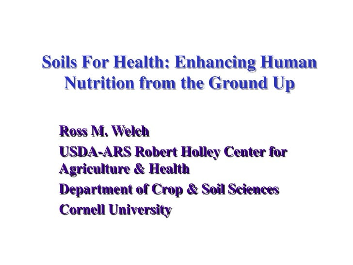 Soils For Health: Enhancing Human Nutrition from the Ground Up<br />Ross M. Welch<br />USDA-ARS Robert Holley Center for A...