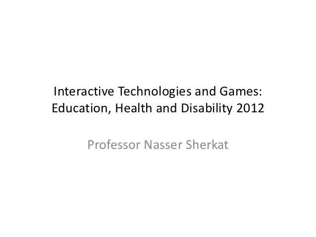 Interactive Technologies and Games:Education, Health and Disability 2012      Professor Nasser Sherkat