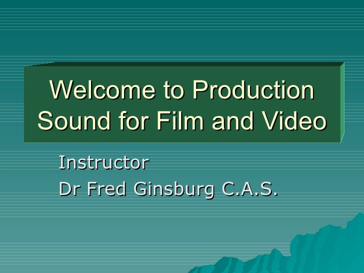Welcome to Production Sound for Film and Video Instructor Dr Fred Ginsburg C.A.S.