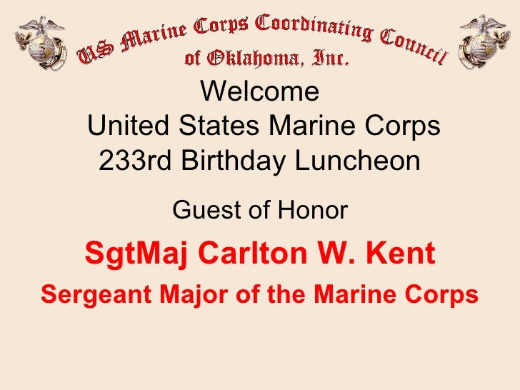 Welcome  United States Marine Corps 233rd Birthday Luncheon Guest of Honor SgtMaj Carlton W. Kent Sergeant Major of the Ma...