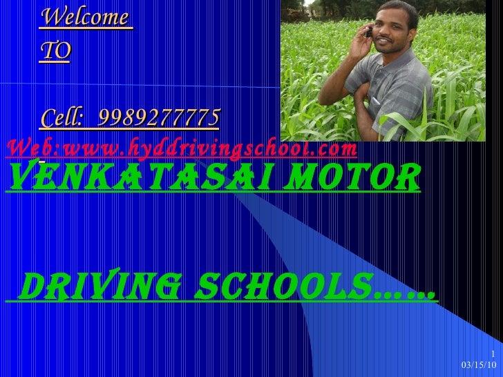 Welcome  TO Cell:  9989277775   Web:www.hyddrivingschool.com VENKATAsAI MOTOR DRIVING SCHOOLS……