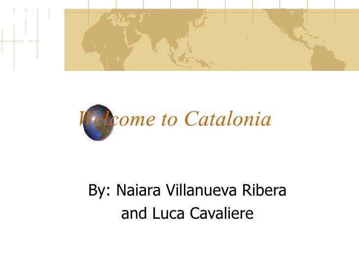 Welcome to Catalonia By: Naiara Villanueva Ribera  and Luca Cavaliere