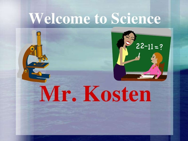 Welcome to Science<br />Mr. Kosten<br />