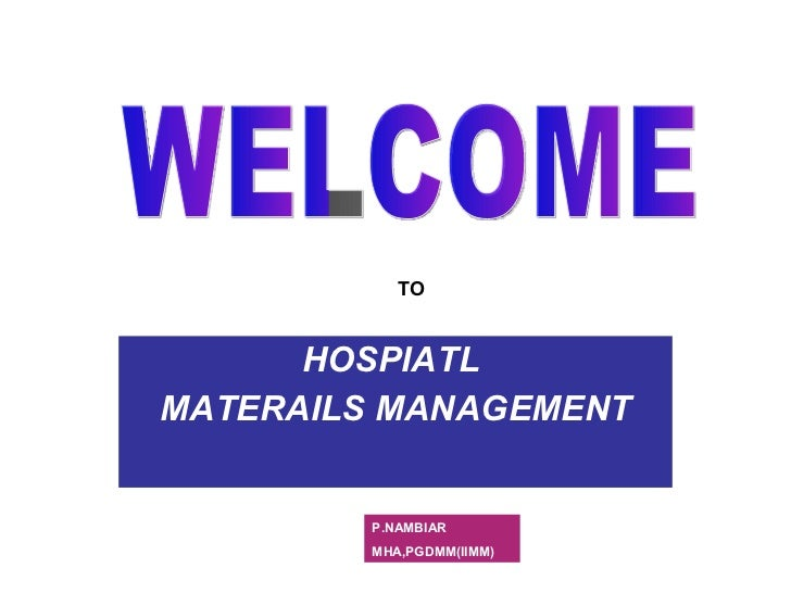 HOSPIATL  MATERAILS MANAGEMENT WELCOME TO P.NAMBIAR MHA,PGDMM(IIMM)