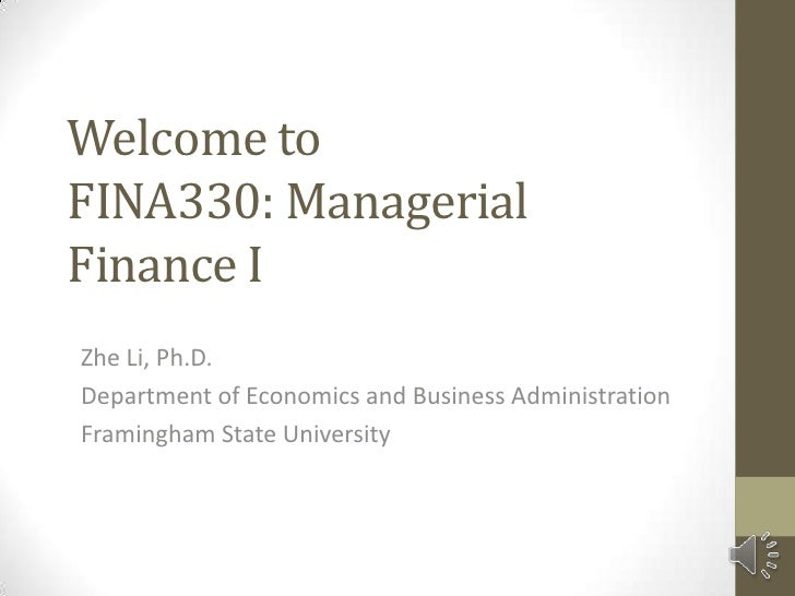 Welcome toFINA330: ManagerialFinance IZhe Li, Ph.D.Department of Economics and Business AdministrationFramingham State Uni...