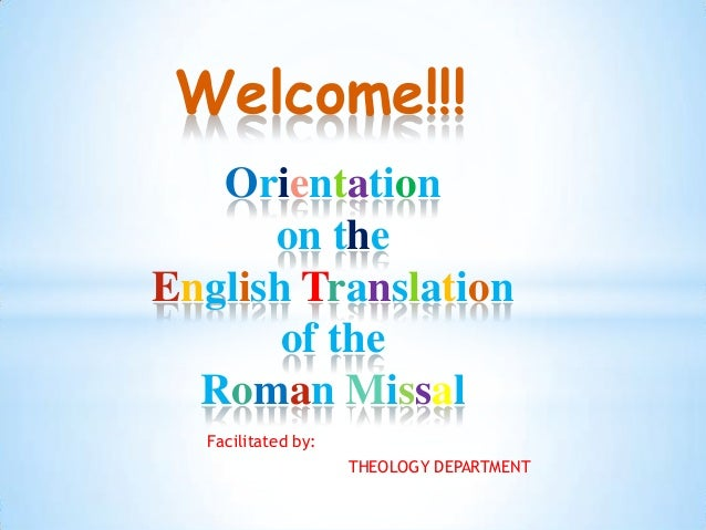 Welcome!!!   Orientation      on theEnglish Translation       of the  Roman Missal  Facilitated by:                    THE...
