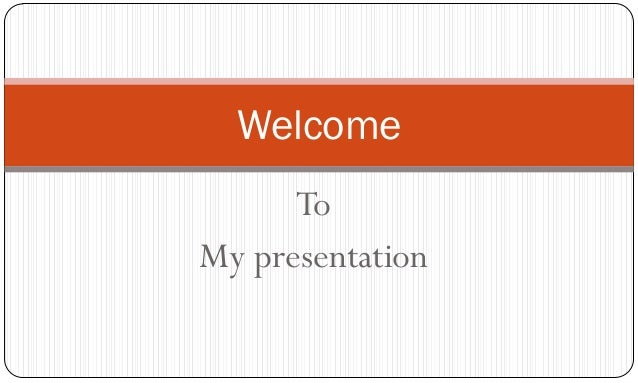 Welcome      ToMy presentation