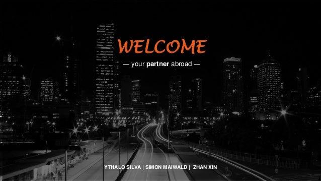 WELCOME — your partner abroad — YTHALO SILVA | SIMON MAIWALD | ZHAN XIN