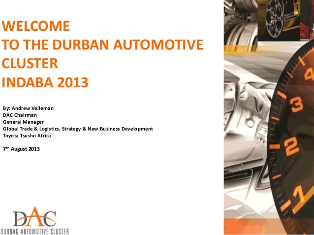 WELCOME TO THE DURBAN AUTOMOTIVE CLUSTER INDABA 2013 By: Andrew Velleman DAC Chairman General Manager Global Trade & Logis...